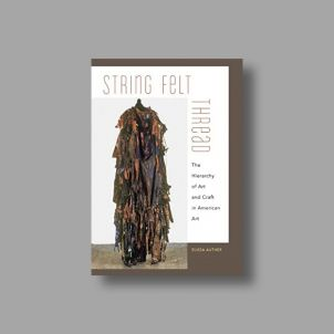 String, Felt, Thread: The Hierarchy of Art and Craft in American Art